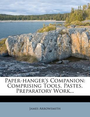 Paper-hanger's companion: Comprising tools, pastes, preparatory work selection and hanging of wall-papers distemper painting and cornice-tinting stencil ... and useful wrinkles and receipts James Arrowsmith